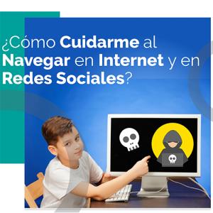 ¿Cómo cuidarme al navegar en Internet y en Redes Sociales?